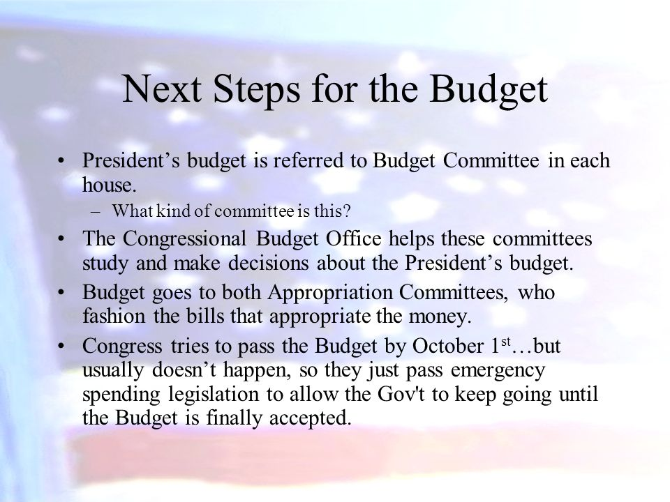 Next Steps for the Budget President's budget is referred to Budget Committee in each house. –What kind of committee is this? The Congressional Budget