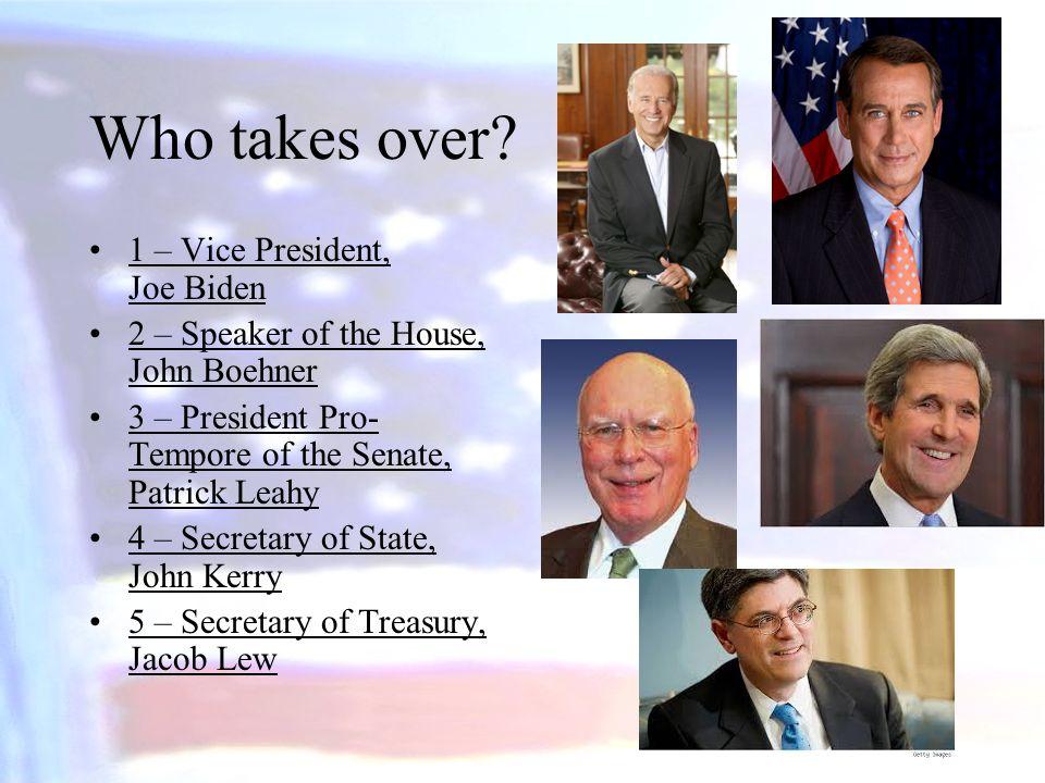Who takes over? 1 – Vice President, Joe Biden 2 – Speaker of the House, John Boehner 3 – President Pro- Tempore of the Senate, Patrick Leahy 4 – Secre