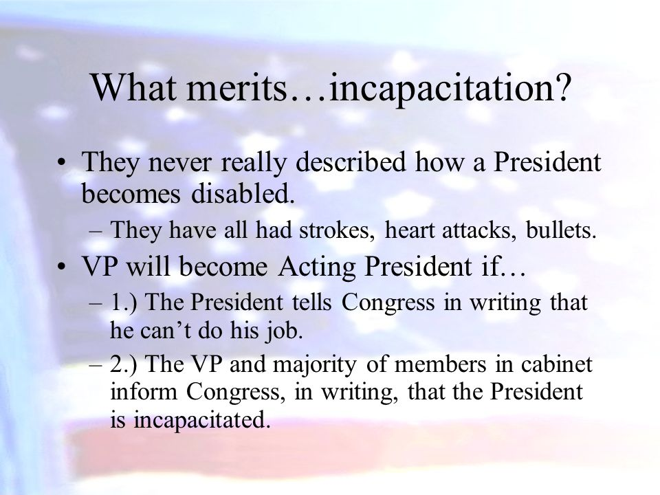 What merits…incapacitation? They never really described how a President becomes disabled. –They have all had strokes, heart attacks, bullets. VP will