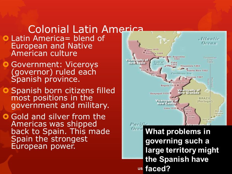 Colonial Latin America  Latin America= blend of European and Native American culture  Government: Viceroys (governor) ruled each Spanish province. 
