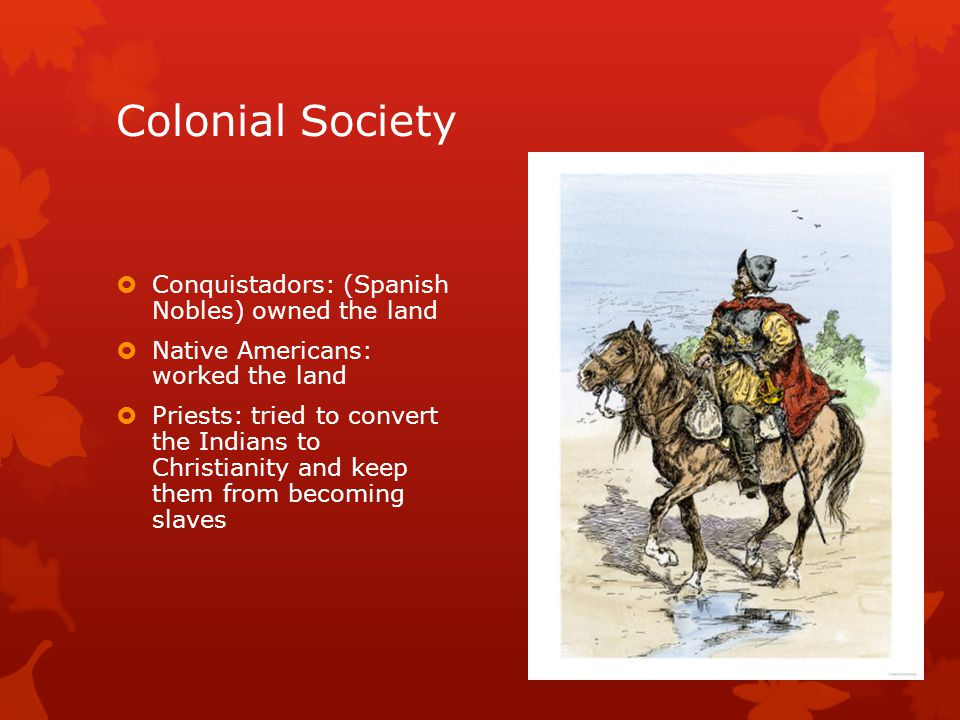 Colonial Society  Conquistadors: (Spanish Nobles) owned the land  Native Americans: worked the land  Priests: tried to convert the Indians to Chris