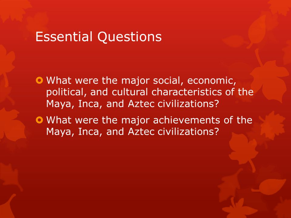 Essential Questions  What were the major social, economic, political, and cultural characteristics of the Maya, Inca, and Aztec civilizations?  What