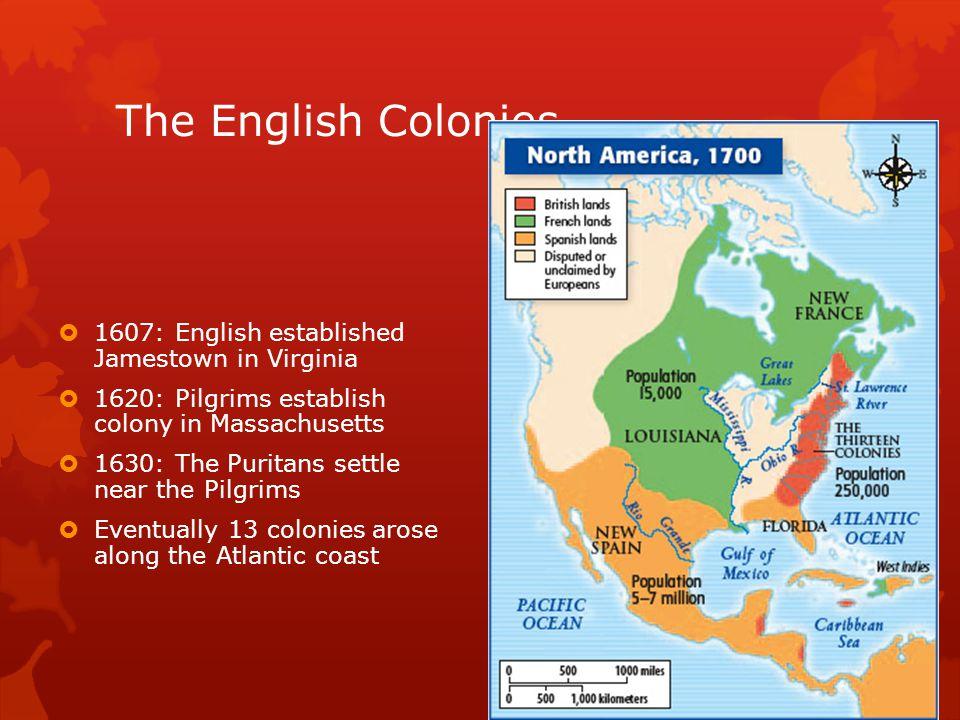 The English Colonies  1607: English established Jamestown in Virginia  1620: Pilgrims establish colony in Massachusetts  1630: The Puritans settle