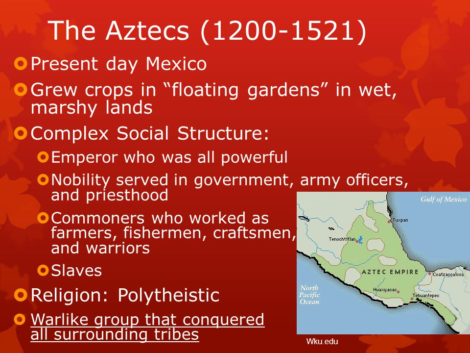 """The Aztecs (1200-1521)  Present day Mexico  Grew crops in """"floating gardens"""" in wet, marshy lands  Complex Social Structure:  Emperor who was all"""