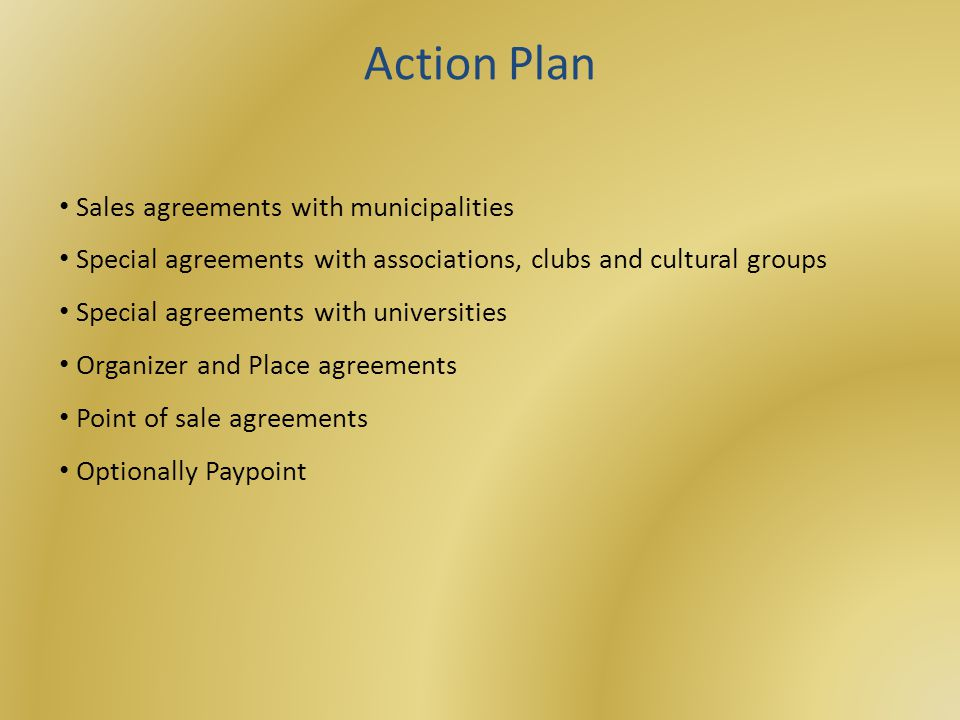 Sales agreements with municipalities Special agreements with associations, clubs and cultural groups Special agreements with universities Organizer and Place agreements Point of sale agreements Optionally Paypoint Action Plan