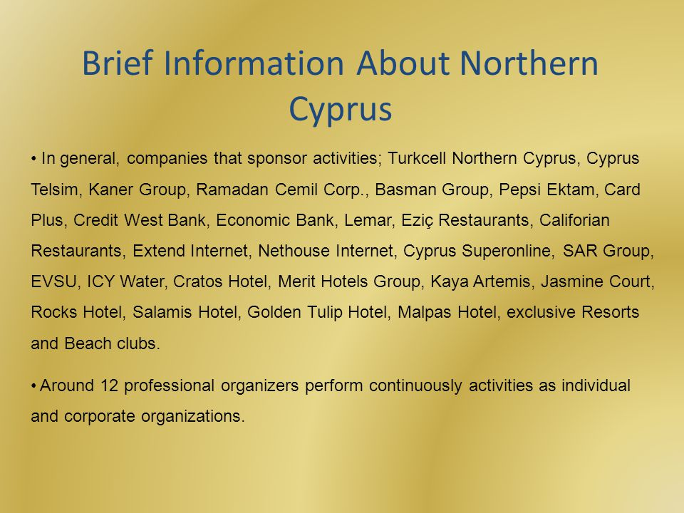 In general, companies that sponsor activities; Turkcell Northern Cyprus, Cyprus Telsim, Kaner Group, Ramadan Cemil Corp., Basman Group, Pepsi Ektam, Card Plus, Credit West Bank, Economic Bank, Lemar, Eziç Restaurants, Califorian Restaurants, Extend Internet, Nethouse Internet, Cyprus Superonline, SAR Group, EVSU, ICY Water, Cratos Hotel, Merit Hotels Group, Kaya Artemis, Jasmine Court, Rocks Hotel, Salamis Hotel, Golden Tulip Hotel, Malpas Hotel, exclusive Resorts and Beach clubs.