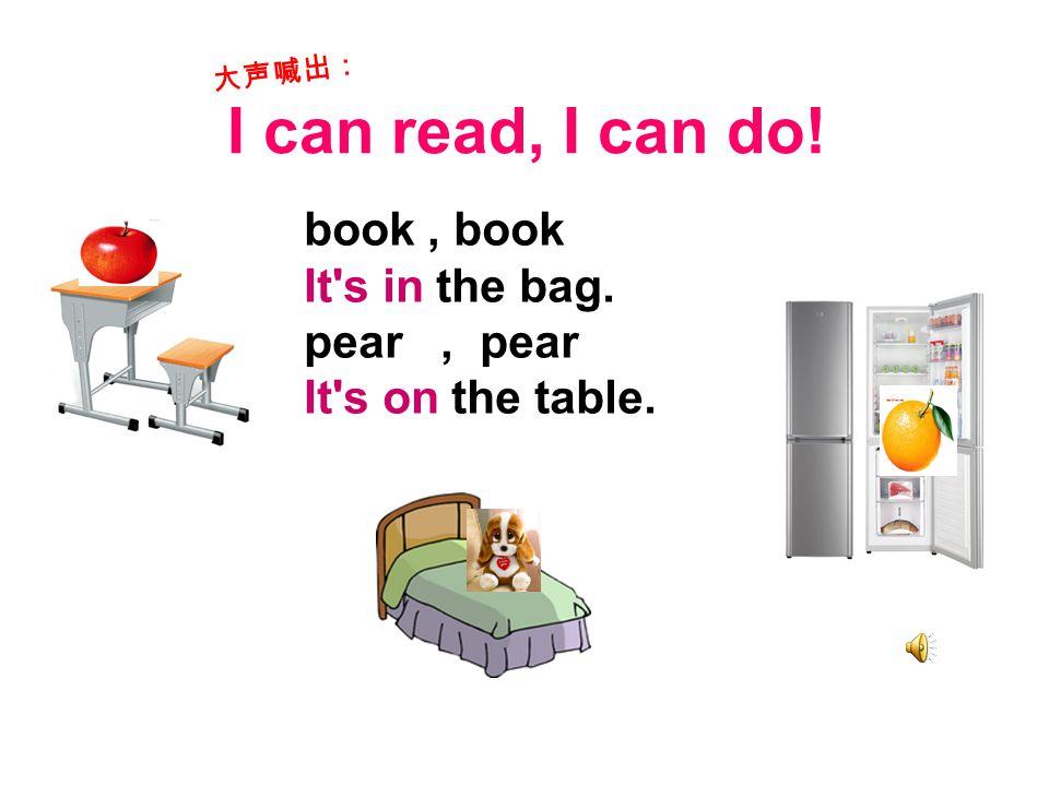 I can read, I can do! book, book It s in the bag. pear, pear It s on the table. 大声喊出: