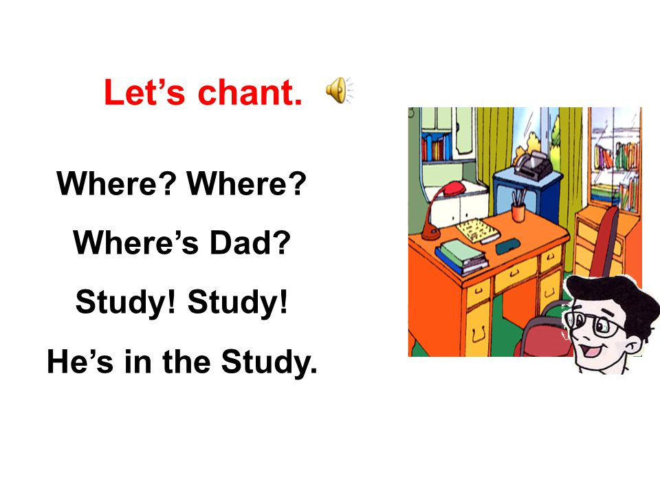 Where? Where's Dad? Study! He's in the Study. Let's chant.