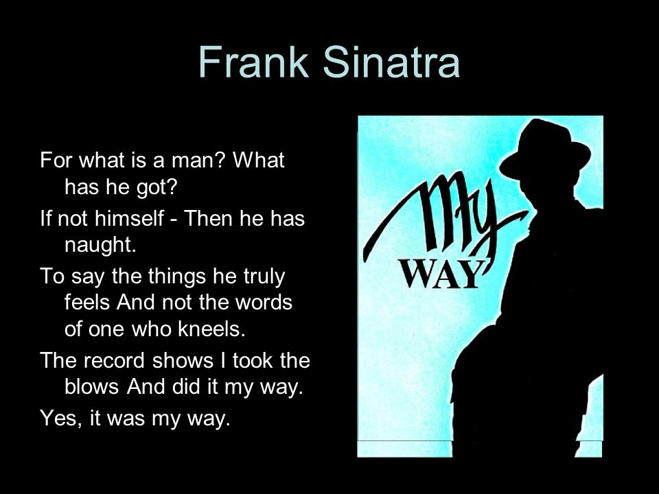Frank Sinatra For what is a man? What has he got? If not himself - Then he has naught. To say the things he truly feels And not the words of one who k