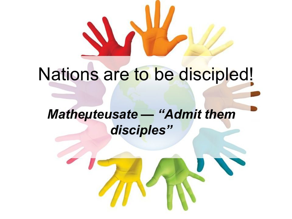 "Nations are to be discipled! Matheµteusate — ""Admit them disciples"""