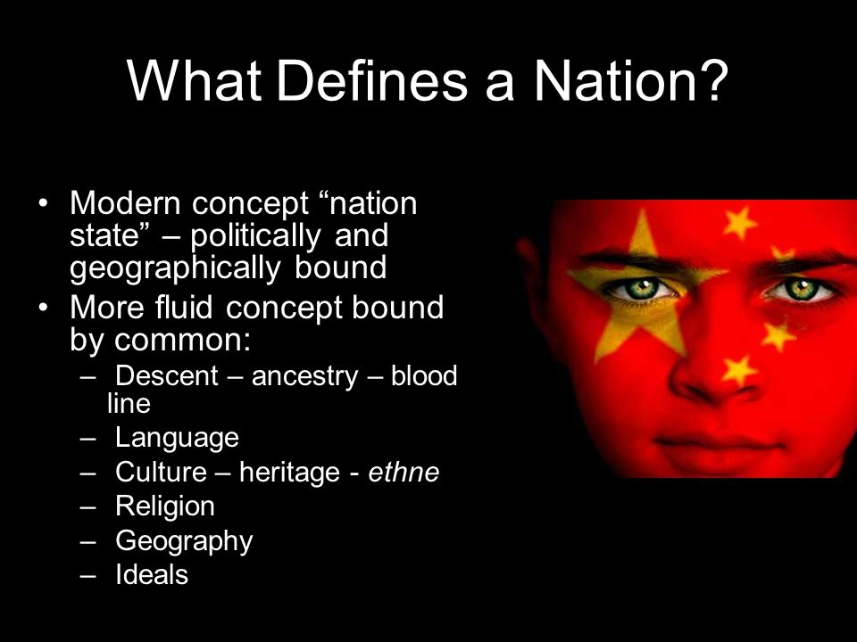 "What Defines a Nation? Modern concept ""nation state"" – politically and geographically bound More fluid concept bound by common: – Descent – ancestry –"