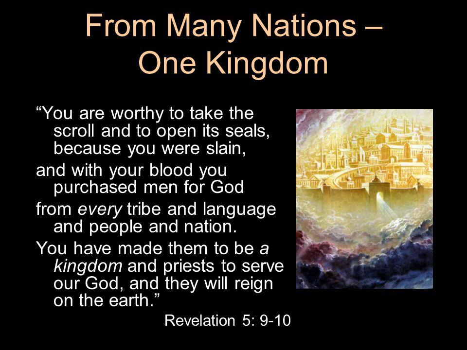 "From Many Nations – One Kingdom And they sang a new song: ""You are worthy to take the scroll and to open its seals, because you were slain, and with y"