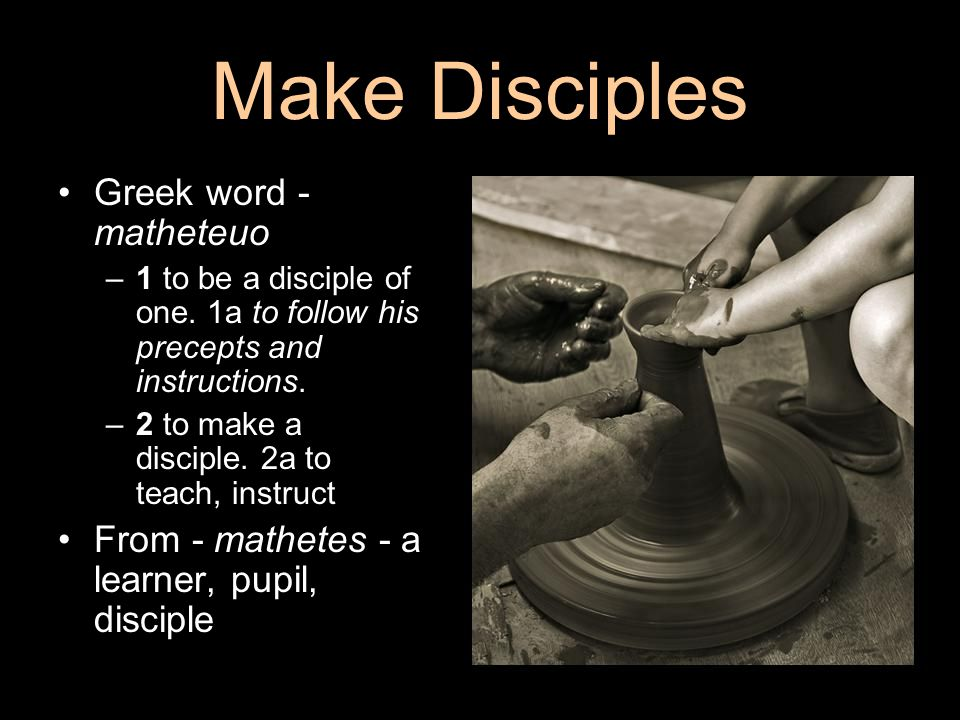 Make Disciples Greek word - matheteuo –1 to be a disciple of one. 1a to follow his precepts and instructions. –2 to make a disciple. 2a to teach, inst