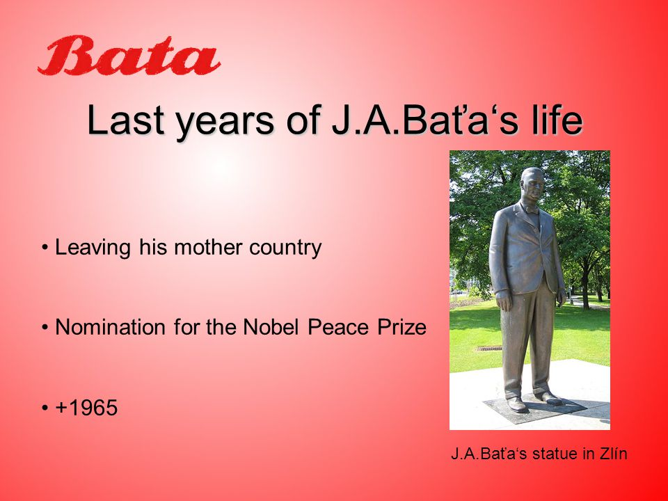 Last years of J.A.Baťa's life Leaving his mother country Nomination for the Nobel Peace Prize J.A.Baťa's statue in Zlín