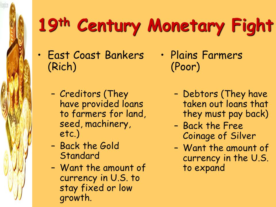 19 th Century Monetary Fight East Coast Bankers (Rich) –Creditors (They have provided loans to farmers for land, seed, machinery, etc.) –Back the Gold Standard –Want the amount of currency in U.S.