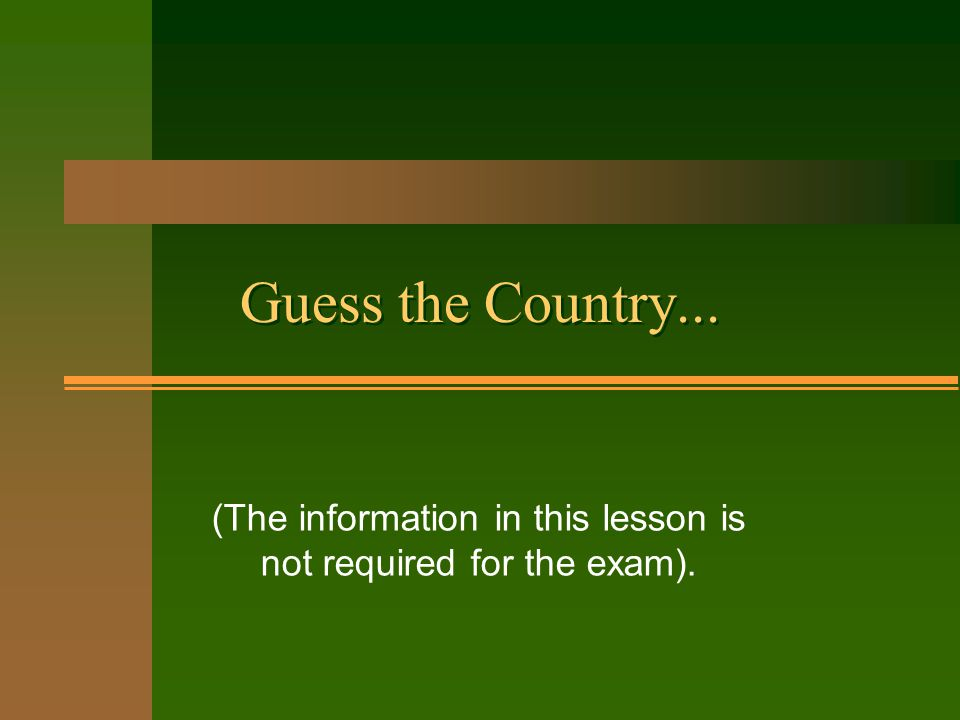 Guess the Country... (The information in this lesson is not required for the exam).