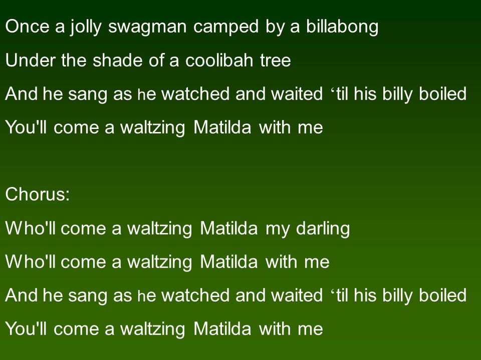 Once a jolly swagman camped by a billabong Under the shade of a coolibah tree And he sang as h e watched and waited ' til his billy boiled You ll come a waltzing Matilda with me Chorus: Who ll come a waltzing Matilda my darling Who ll come a waltzing Matilda with me And he sang as h e watched and waited ' til his billy boiled You ll come a waltzing Matilda with me
