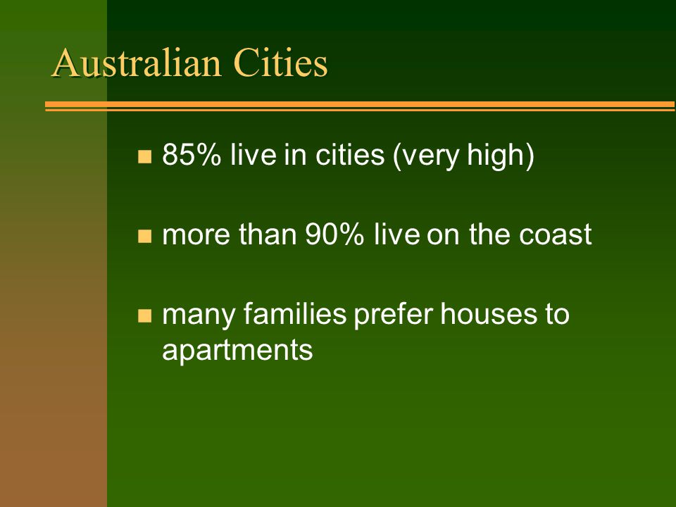 Australian Cities n 85% live in cities (very high) n more than 90% live on the coast n many families prefer houses to apartments