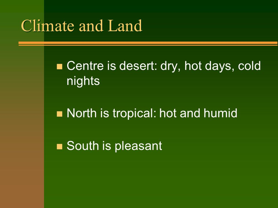 Climate and Land n Centre is desert: dry, hot days, cold nights n North is tropical: hot and humid n South is pleasant