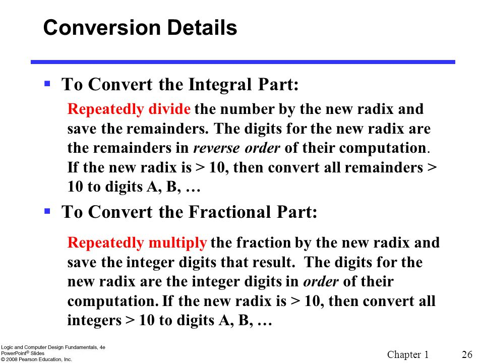 Chapter 1 26 Conversion Details  To Convert the Integral Part: Repeatedly divide the number by the new radix and save the remainders. The digits for