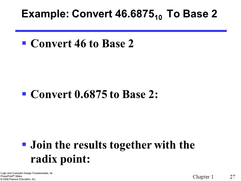 Chapter 1 27 Example: Convert 46.6875 10 To Base 2  Convert 46 to Base 2  Convert 0.6875 to Base 2:  Join the results together with the radix point