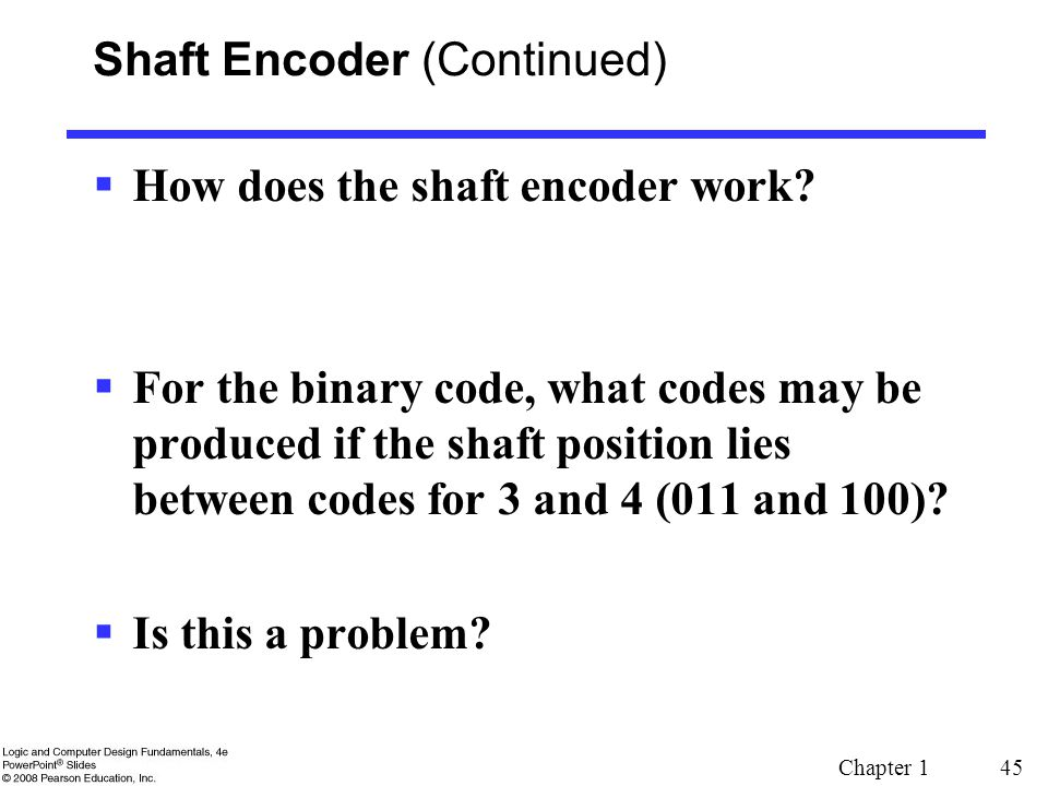 Chapter 1 45 Shaft Encoder (Continued)  How does the shaft encoder work?  For the binary code, what codes may be produced if the shaft position lies