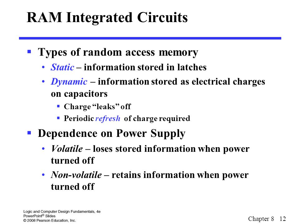 Chapter 8 12 RAM Integrated Circuits  Types of random access memory Static – information stored in latches Dynamic – information stored as electrical