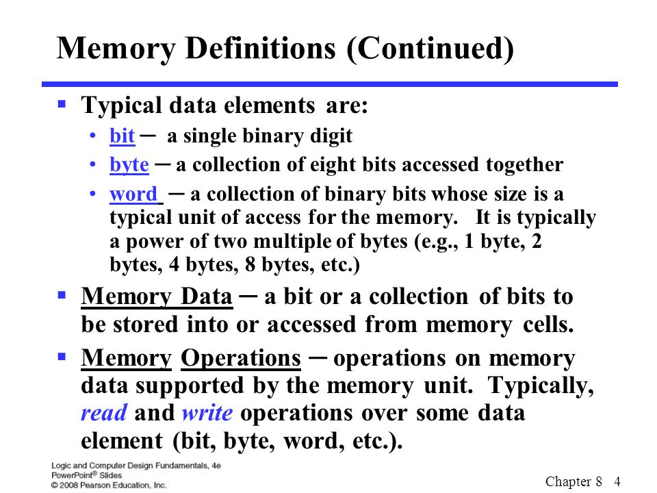 Chapter 8 4 Memory Definitions (Continued)  Typical data elements are: bit ─ a single binary digit byte ─ a collection of eight bits accessed togethe