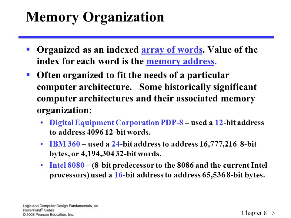 Chapter 8 5 Memory Organization  Organized as an indexed array of words. Value of the index for each word is the memory address.  Often organized to