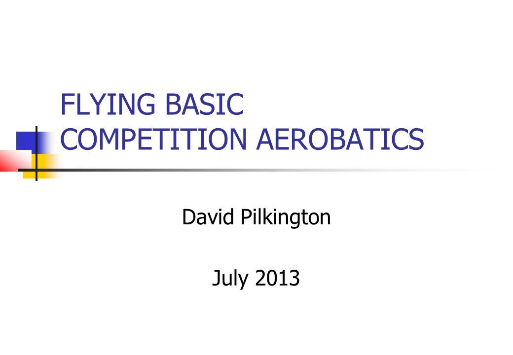 FLYING BASIC COMPETITION AEROBATICS David Pilkington July 2013