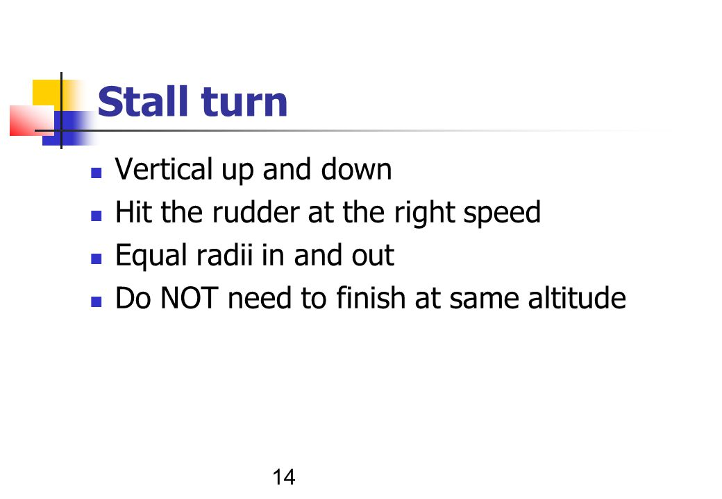 14 Stall turn Vertical up and down Hit the rudder at the right speed Equal radii in and out Do NOT need to finish at same altitude