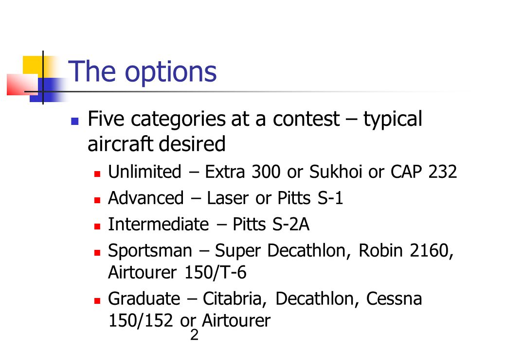 2 The options Five categories at a contest – typical aircraft desired Unlimited – Extra 300 or Sukhoi or CAP 232 Advanced – Laser or Pitts S-1 Intermediate – Pitts S-2A Sportsman – Super Decathlon, Robin 2160, Airtourer 150/T-6 Graduate – Citabria, Decathlon, Cessna 150/152 or Airtourer