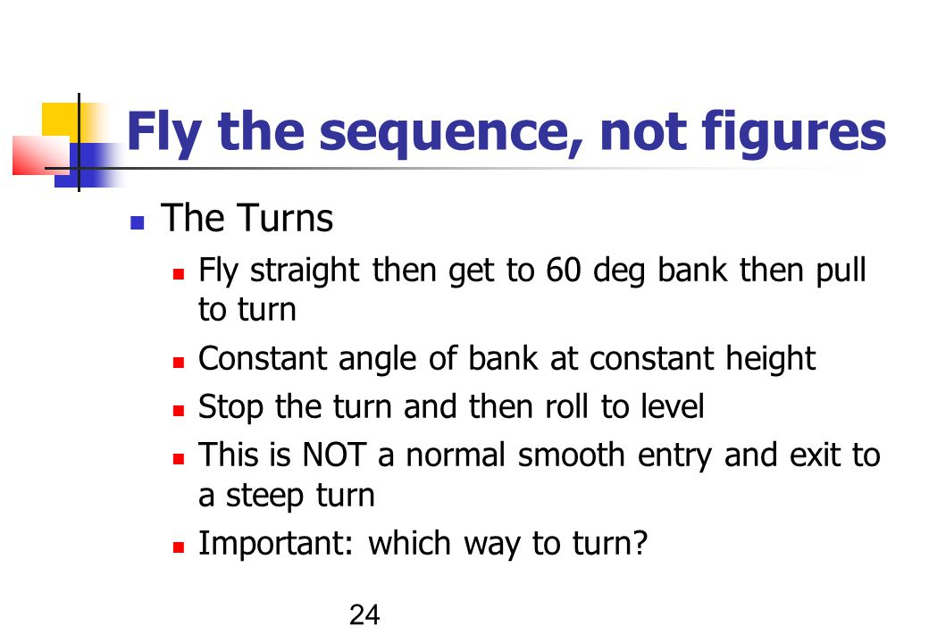 24 Fly the sequence, not figures The Turns Fly straight then get to 60 deg bank then pull to turn Constant angle of bank at constant height Stop the turn and then roll to level This is NOT a normal smooth entry and exit to a steep turn Important: which way to turn