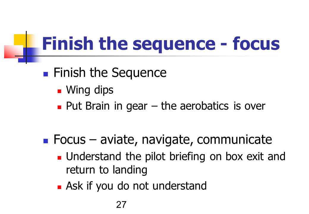 27 Finish the sequence - focus Finish the Sequence Wing dips Put Brain in gear – the aerobatics is over Focus – aviate, navigate, communicate Understand the pilot briefing on box exit and return to landing Ask if you do not understand