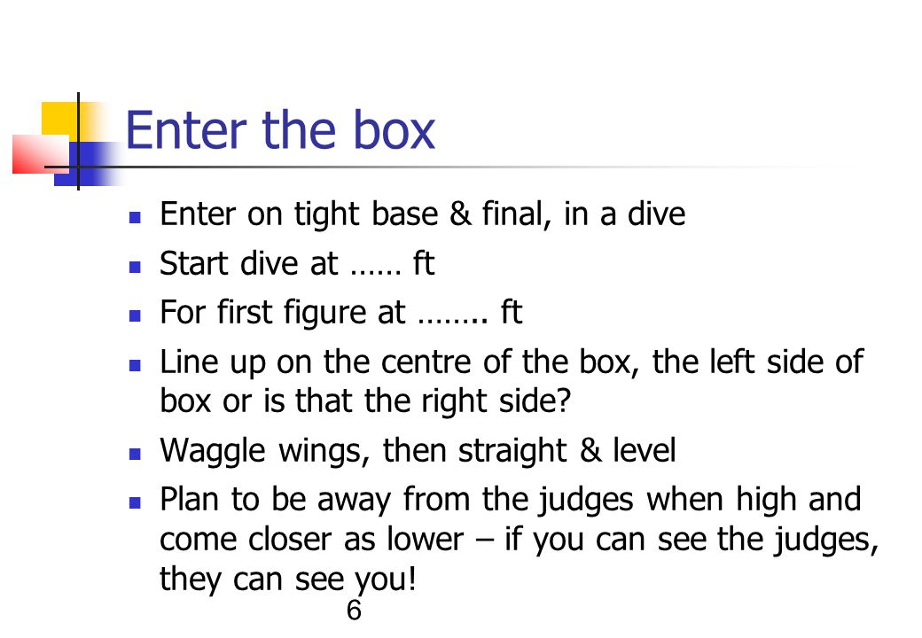 6 Enter the box Enter on tight base & final, in a dive Start dive at …… ft For first figure at ……..