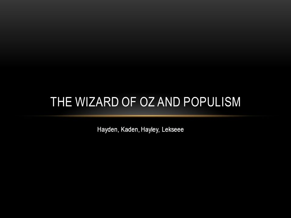 Hayden, Kaden, Hayley, Lekseee THE WIZARD OF OZ AND POPULISM
