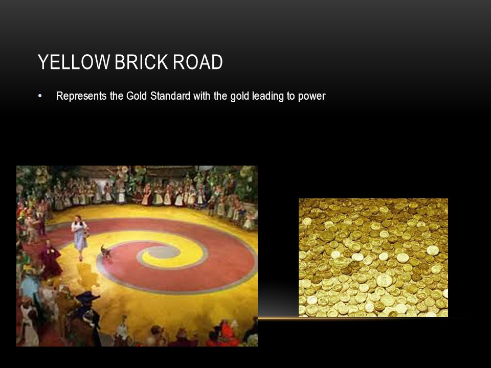 YELLOW BRICK ROAD Represents the Gold Standard with the gold leading to power
