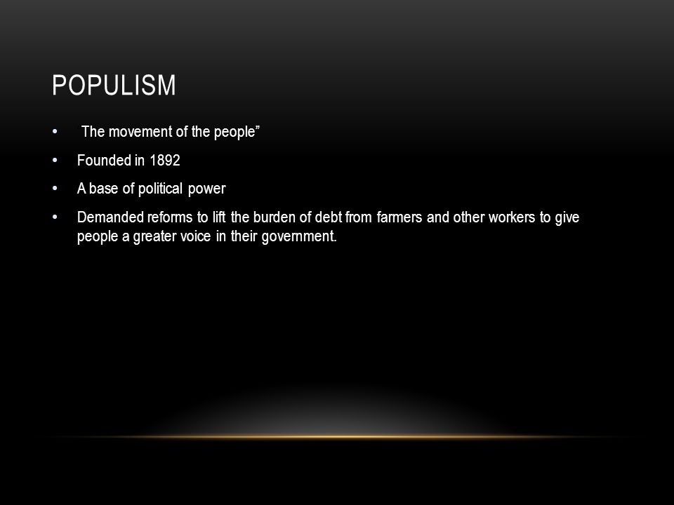 POPULISM The movement of the people Founded in 1892 A base of political power Demanded reforms to lift the burden of debt from farmers and other workers to give people a greater voice in their government.