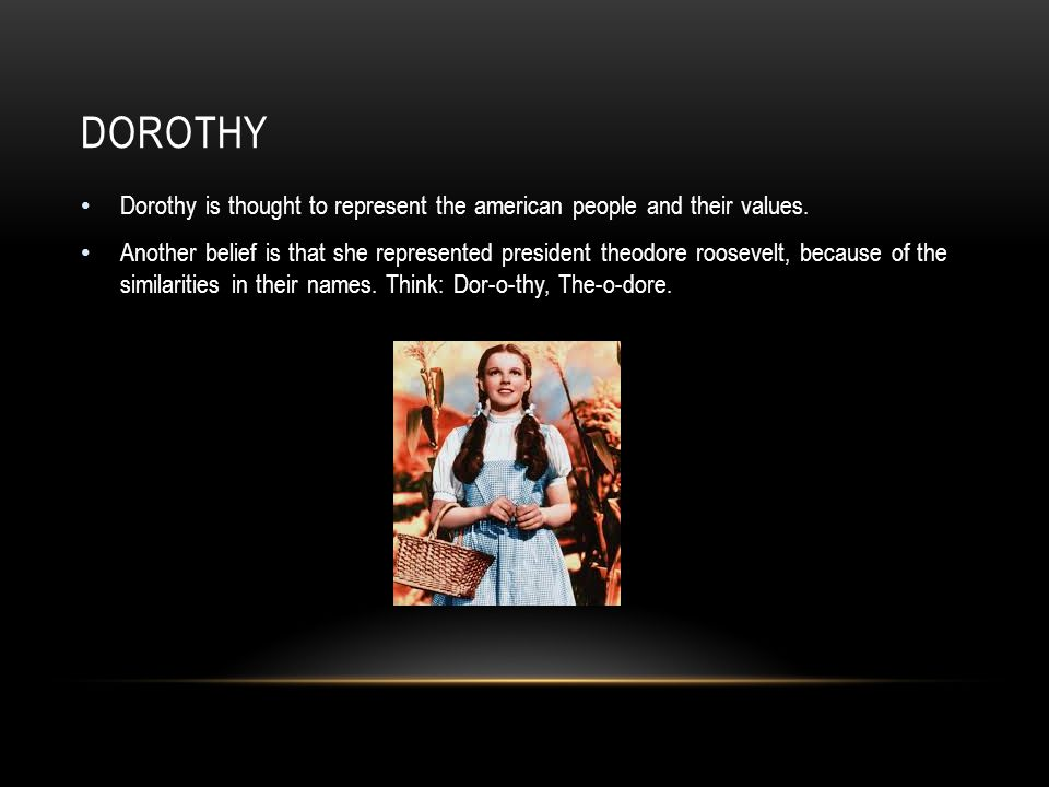 DOROTHY Dorothy is thought to represent the american people and their values.