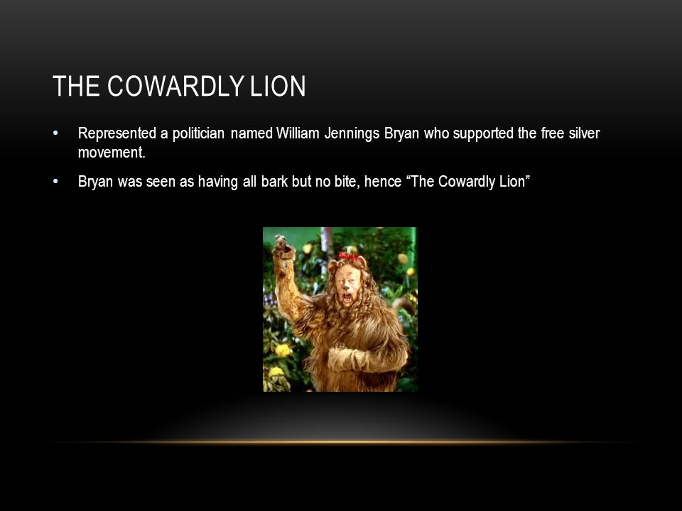 THE COWARDLY LION Represented a politician named William Jennings Bryan who supported the free silver movement.