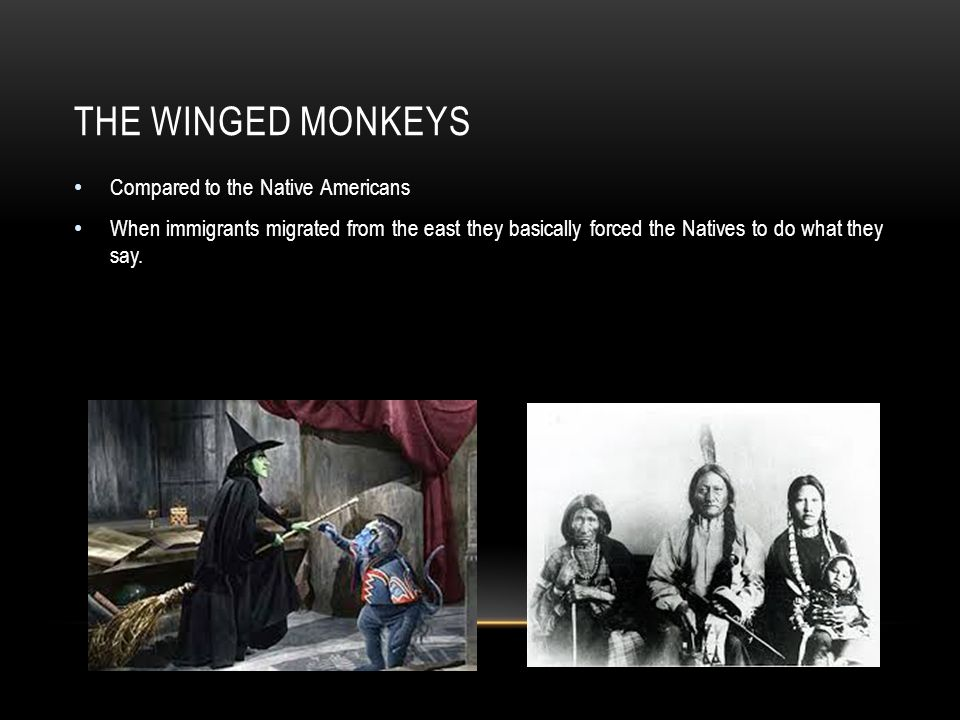 THE WINGED MONKEYS Compared to the Native Americans When immigrants migrated from the east they basically forced the Natives to do what they say.