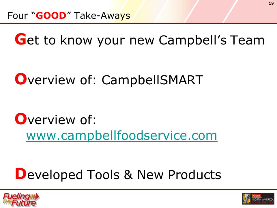 19 Four GOOD Take-Aways G et to know your new Campbell's Team O verview of: CampbellSMART O verview of: www.campbellfoodservice.com www.campbellfoodservice.com D eveloped Tools & New Products