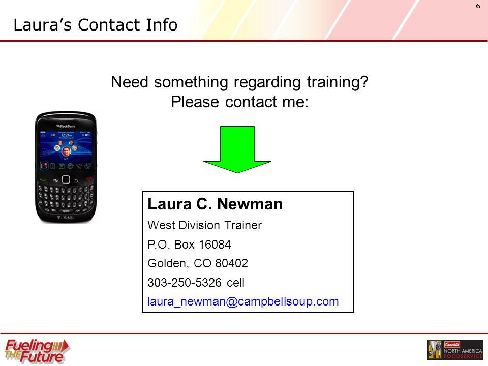 6 Laura's Contact Info Need something regarding training? Please contact me: Laura C. Newman West Division Trainer P.O. Box 16084 Golden, CO 80402 303
