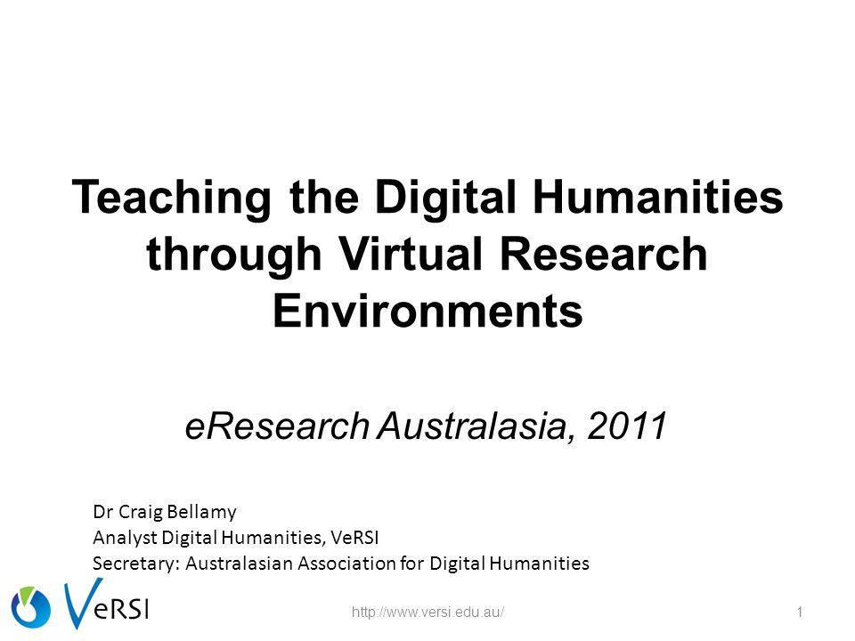 Teaching the Digital Humanities through Virtual Research Environments eResearch Australasia, 2011 1http://www.versi.edu.au/ Dr Craig Bellamy Analyst Digital Humanities, VeRSI Secretary: Australasian Association for Digital Humanities