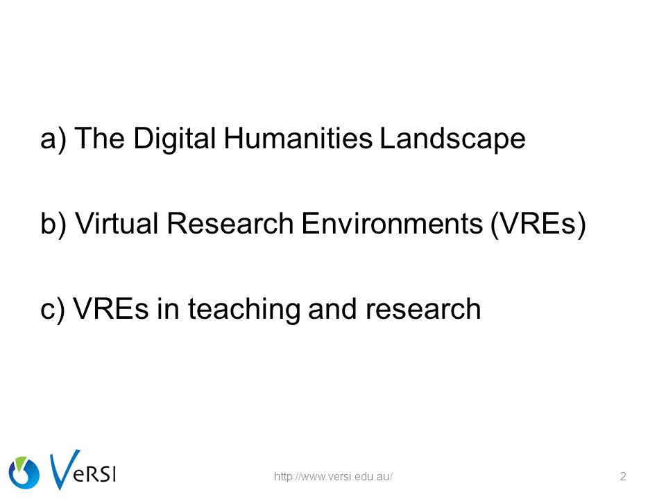 a) The Digital Humanities Landscape b) Virtual Research Environments (VREs) c) VREs in teaching and research http://www.versi.edu.au/2