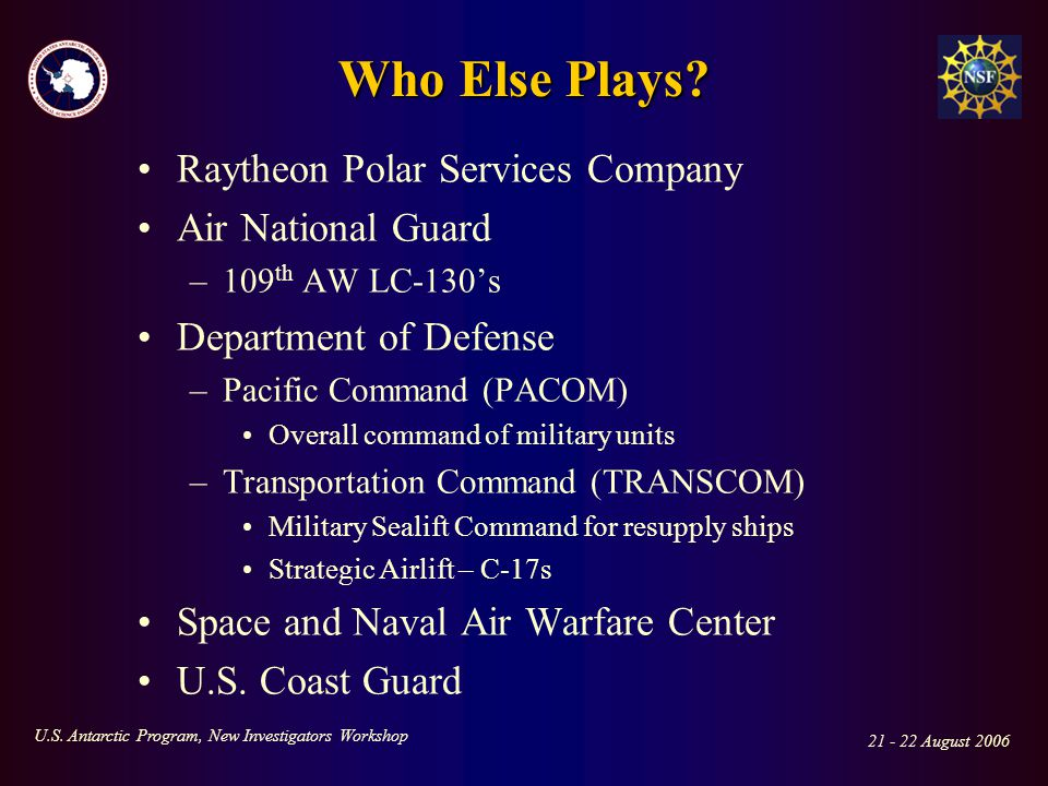 21 - 22 August 2006 U.S. Antarctic Program, New Investigators Workshop Who Else Plays? Raytheon Polar Services Company Air National Guard –109 th AW L
