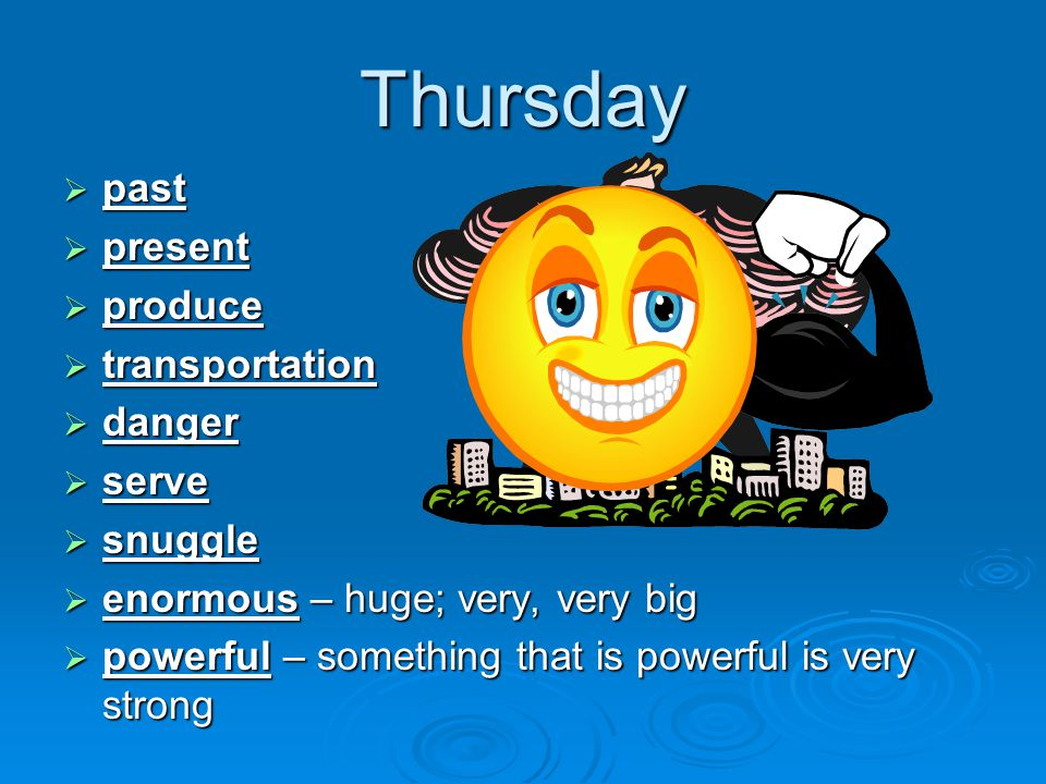 Thursday  past  present  produce  transportation  danger  serve  snuggle  enormous – huge; very, very big  powerful – something that is powerful is very strong