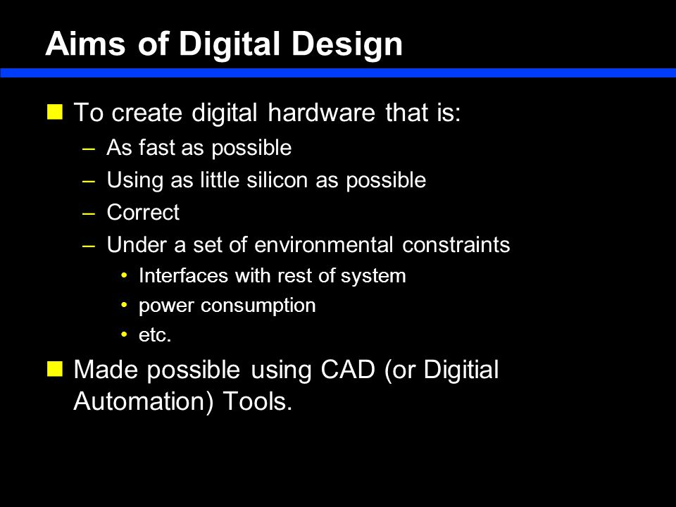 Aims of Digital Design To create digital hardware that is: –As fast as possible –Using as little silicon as possible –Correct –Under a set of environmental constraints Interfaces with rest of system power consumption etc.