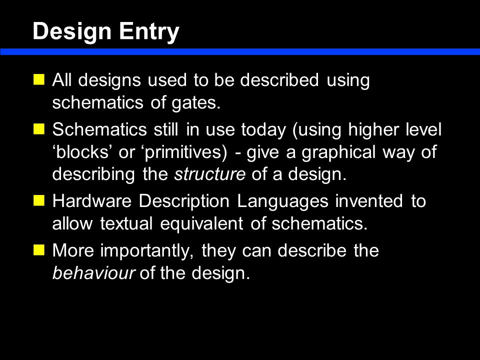 Design Entry All designs used to be described using schematics of gates.