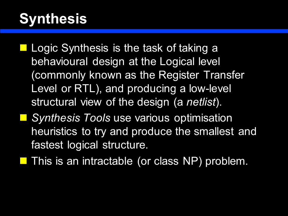 Synthesis Logic Synthesis is the task of taking a behavioural design at the Logical level (commonly known as the Register Transfer Level or RTL), and producing a low-level structural view of the design (a netlist).